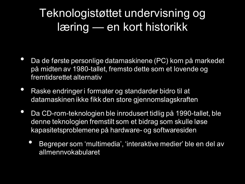 Teknologistøttet undervisning og læring — en kort historikk Da de første personlige datamaskinene (PC) kom på markedet på midten av 1980-tallet, fremsto dette som et lovende og fremtidsrettet alternativ Raske endringer i formater og standarder bidro til at datamaskinen ikke fikk den store gjennomslagskraften Da CD-rom-teknologien ble inrodusert tidlig på 1990-tallet, ble denne teknologien fremstilt som et bidrag som skulle løse kapasitetsproblemene på hardware- og softwaresiden Begreper som 'multimedia', 'interaktive medier' ble en del av allmennvokabularet