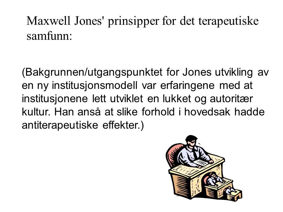 Maxwell Jones prinsipper for det terapeutiske samfunn: (Bakgrunnen/utgangspunktet for Jones utvikling av en ny institusjonsmodell var erfaringene med at institusjonene lett utviklet en lukket og autoritær kultur.