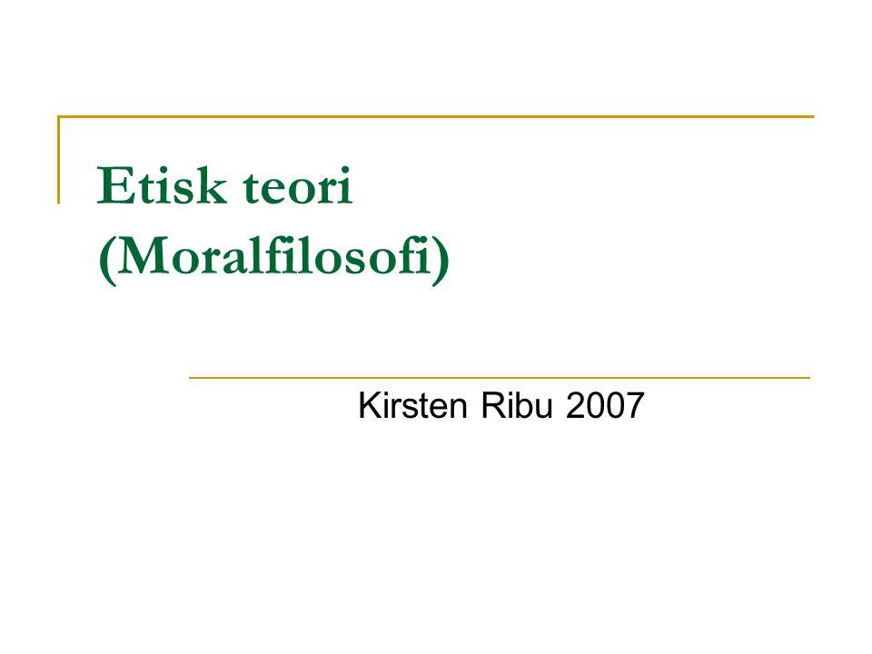 Etisk teori (Moralfilosofi) Kirsten Ribu 2007