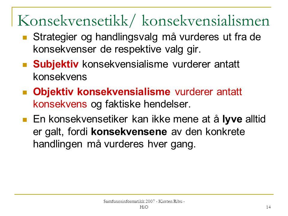 Samfunnsinformatikk 2007 - Kirsten Ribu - HiO 14 Konsekvensetikk/ konsekvensialismen Strategier og handlingsvalg må vurderes ut fra de konsekvenser de