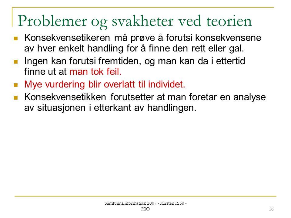 Samfunnsinformatikk 2007 - Kirsten Ribu - HiO 16 Problemer og svakheter ved teorien Konsekvensetikeren må prøve å forutsi konsekvensene av hver enkelt