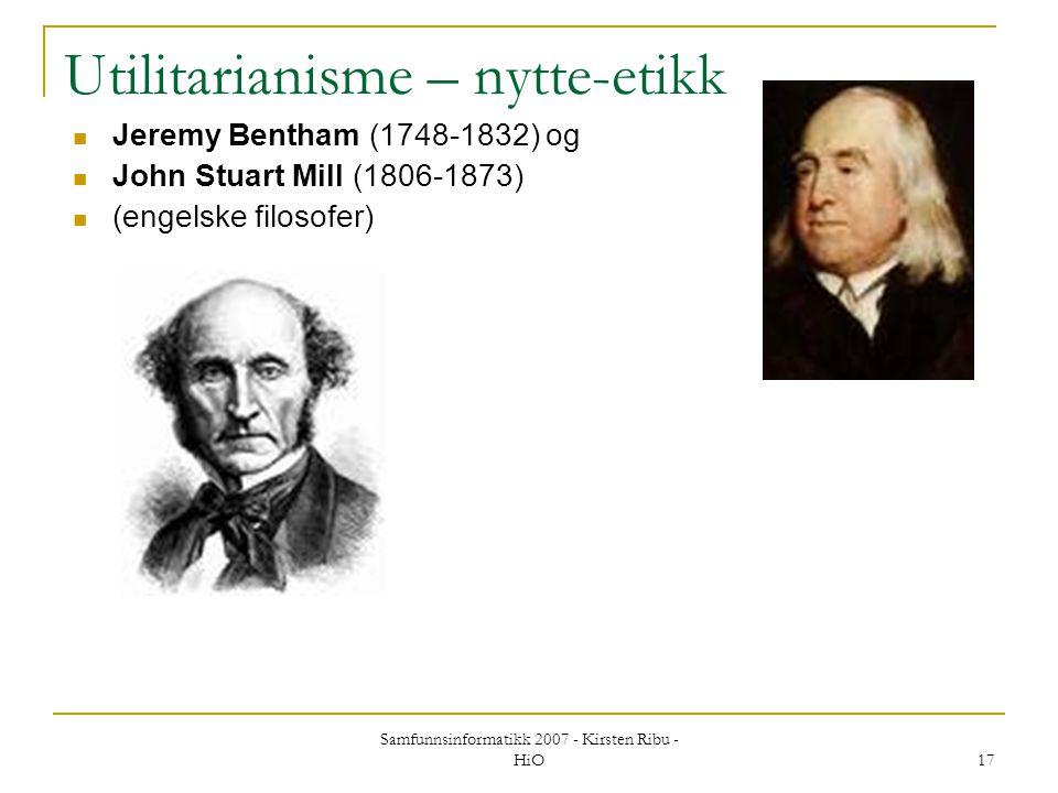 Samfunnsinformatikk 2007 - Kirsten Ribu - HiO 17 Utilitarianisme – nytte-etikk Jeremy Bentham (1748-1832) og John Stuart Mill (1806-1873) (engelske fi