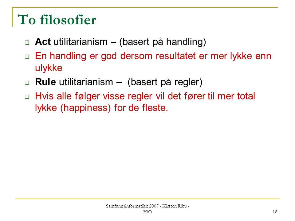 Samfunnsinformatikk 2007 - Kirsten Ribu - HiO 18 To filosofier  Act utilitarianism – (basert på handling)  En handling er god dersom resultatet er m