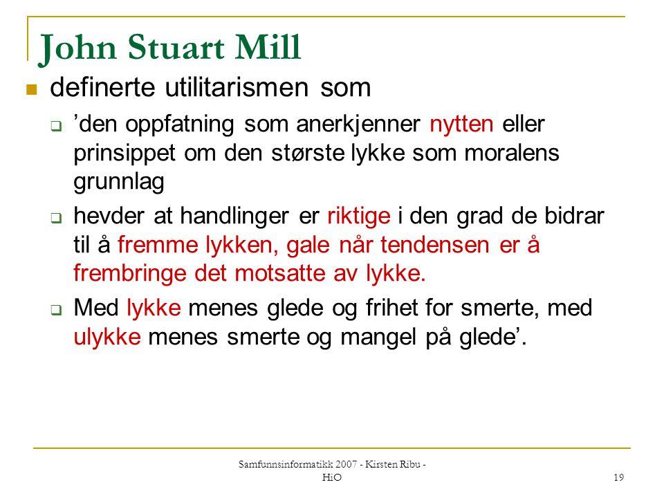 Samfunnsinformatikk 2007 - Kirsten Ribu - HiO 19 John Stuart Mill definerte utilitarismen som  'den oppfatning som anerkjenner nytten eller prinsippe