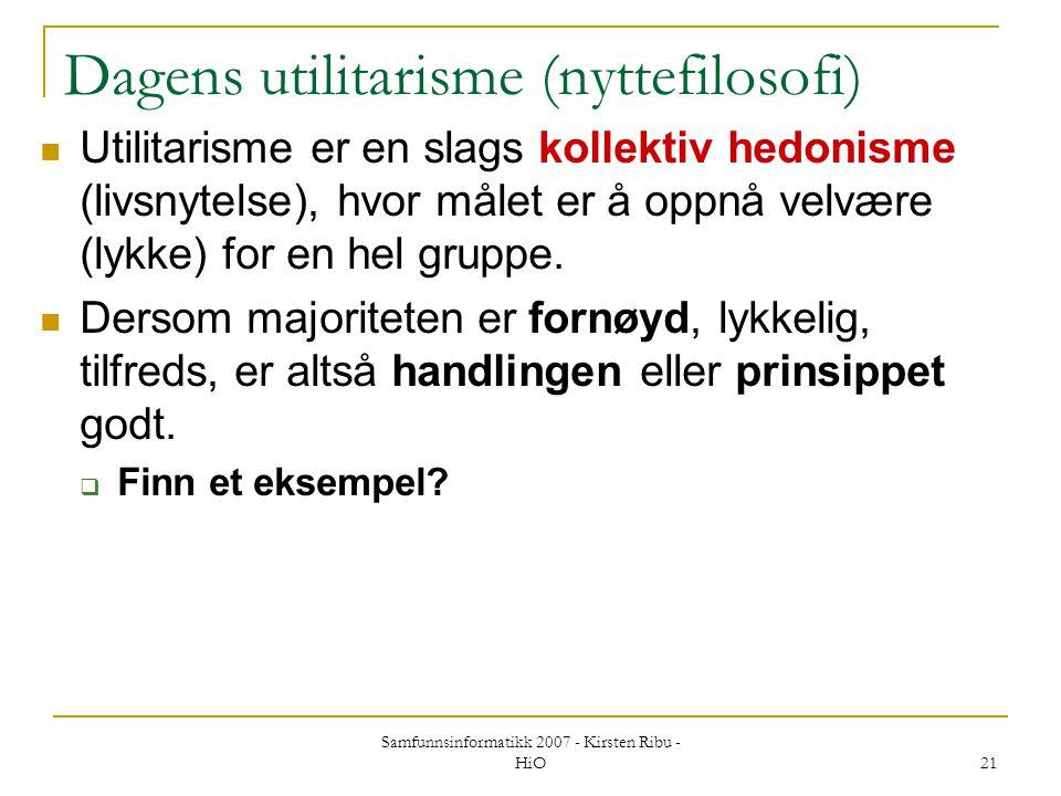 Samfunnsinformatikk 2007 - Kirsten Ribu - HiO 21 Dagens utilitarisme (nyttefilosofi) Utilitarisme er en slags kollektiv hedonisme (livsnytelse), hvor