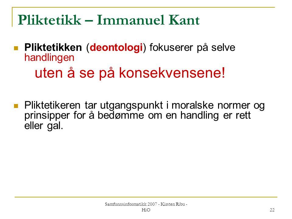 Samfunnsinformatikk 2007 - Kirsten Ribu - HiO 22 Pliktetikk – Immanuel Kant Pliktetikken (deontologi) fokuserer på selve handlingen uten å se på konse