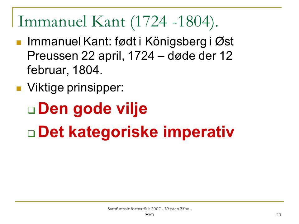 Samfunnsinformatikk 2007 - Kirsten Ribu - HiO 23 Immanuel Kant (1724 -1804). Immanuel Kant: født i Königsberg i Øst Preussen 22 april, 1724 – døde der
