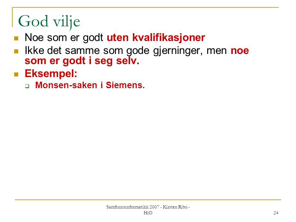 Samfunnsinformatikk 2007 - Kirsten Ribu - HiO 24 God vilje Noe som er godt uten kvalifikasjoner Ikke det samme som gode gjerninger, men noe som er god