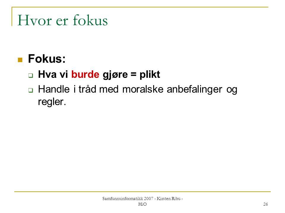 Samfunnsinformatikk 2007 - Kirsten Ribu - HiO 26 Hvor er fokus Fokus:  Hva vi burde gjøre = plikt  Handle i tråd med moralske anbefalinger og regler