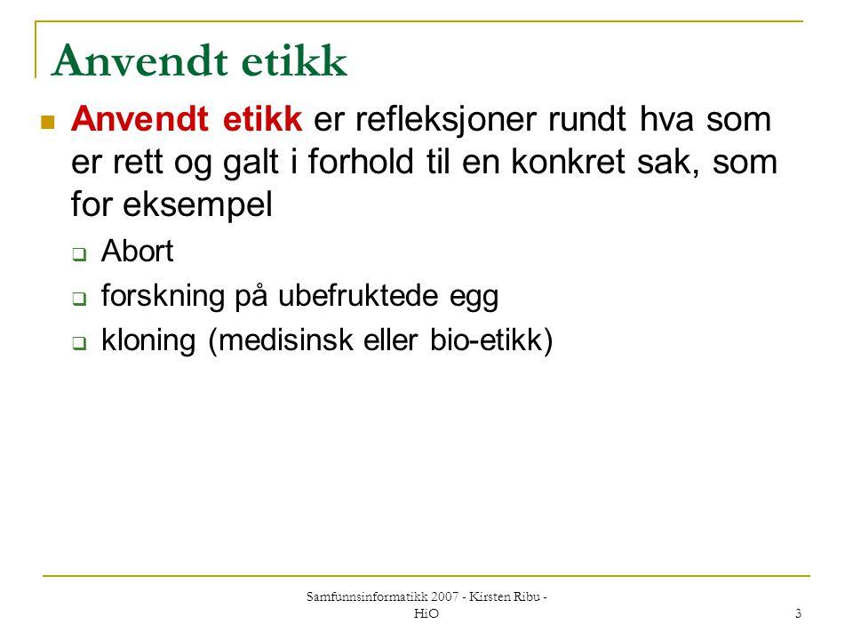 Samfunnsinformatikk 2007 - Kirsten Ribu - HiO 3 Anvendt etikk Anvendt etikk er refleksjoner rundt hva som er rett og galt i forhold til en konkret sak