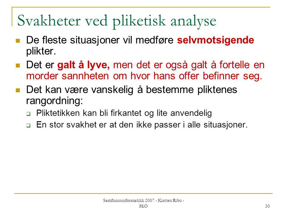 Samfunnsinformatikk 2007 - Kirsten Ribu - HiO 30 Svakheter ved pliketisk analyse De fleste situasjoner vil medføre selvmotsigende plikter. Det er galt