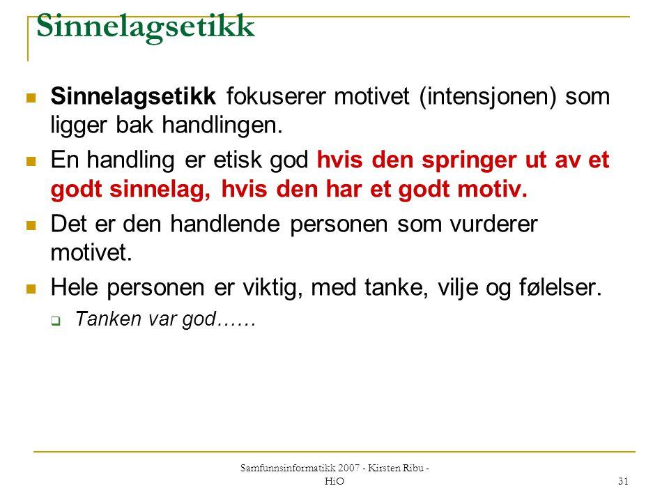 Samfunnsinformatikk 2007 - Kirsten Ribu - HiO 31 Sinnelagsetikk Sinnelagsetikk fokuserer motivet (intensjonen) som ligger bak handlingen. En handling
