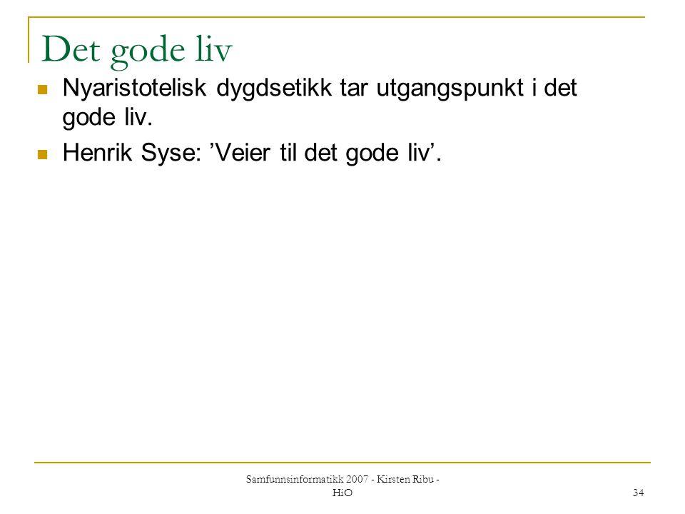 Samfunnsinformatikk 2007 - Kirsten Ribu - HiO 34 Det gode liv Nyaristotelisk dygdsetikk tar utgangspunkt i det gode liv. Henrik Syse: 'Veier til det g