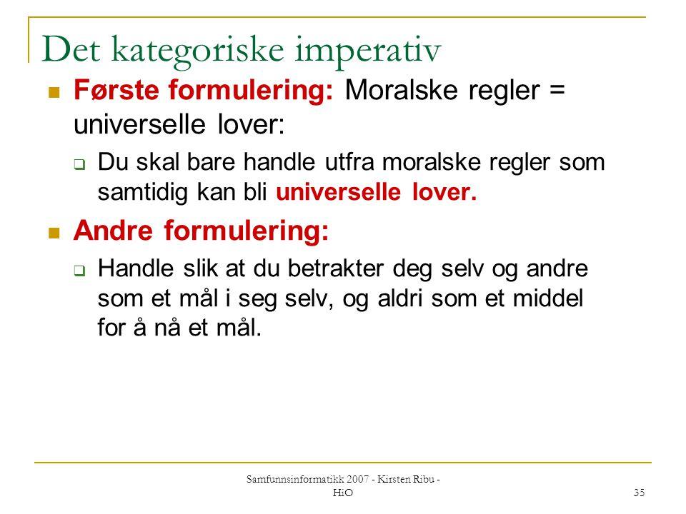 Samfunnsinformatikk 2007 - Kirsten Ribu - HiO 35 Det kategoriske imperativ Første formulering: Moralske regler = universelle lover:  Du skal bare han
