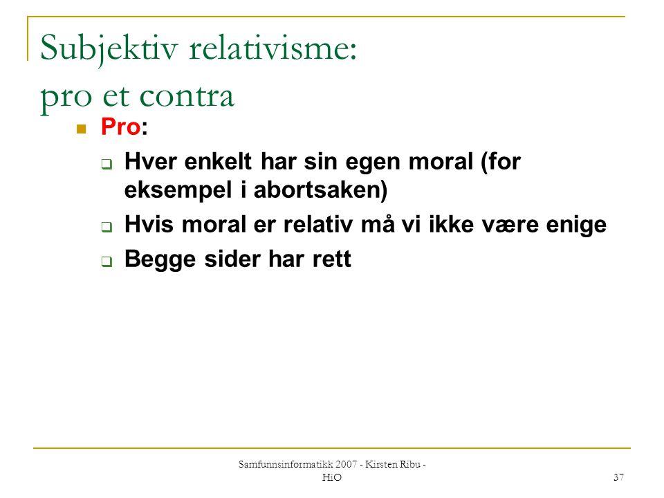 Samfunnsinformatikk 2007 - Kirsten Ribu - HiO 37 Subjektiv relativisme: pro et contra Pro:  Hver enkelt har sin egen moral (for eksempel i abortsaken