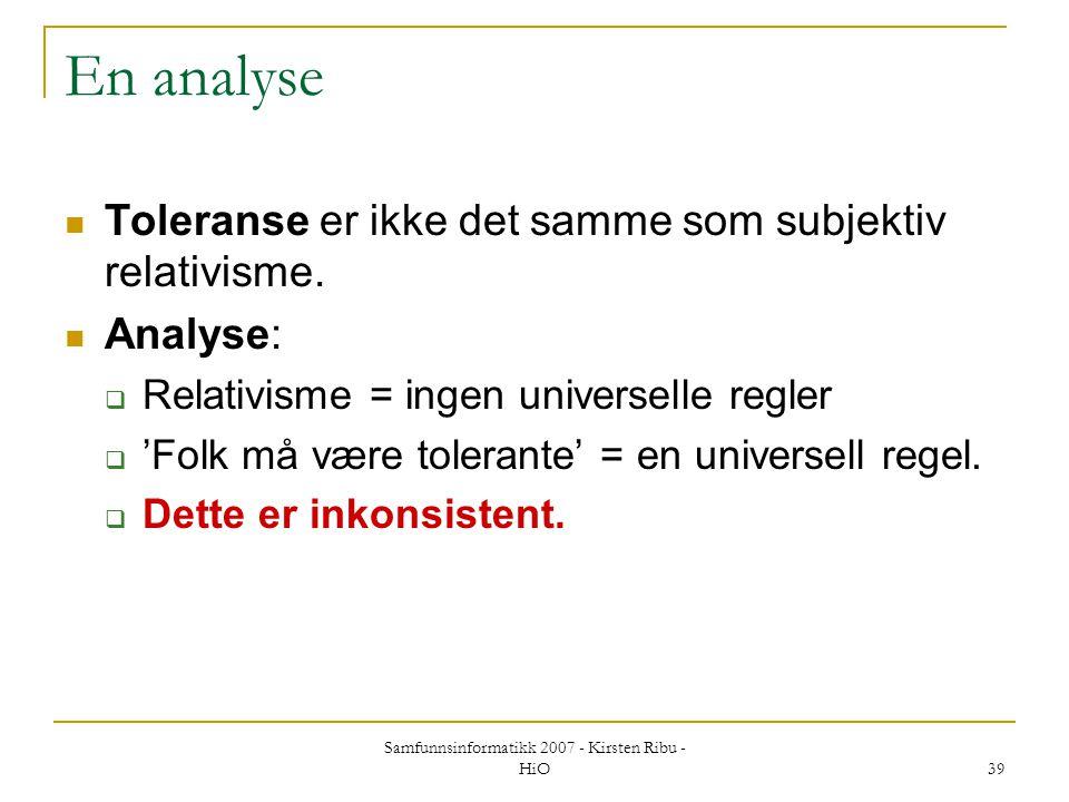 Samfunnsinformatikk 2007 - Kirsten Ribu - HiO 39 En analyse Toleranse er ikke det samme som subjektiv relativisme. Analyse:  Relativisme = ingen univ