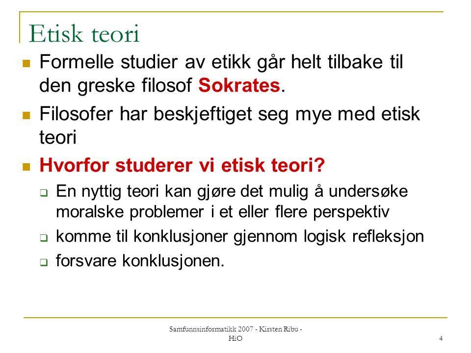 Samfunnsinformatikk 2007 - Kirsten Ribu - HiO 4 Etisk teori Formelle studier av etikk går helt tilbake til den greske filosof Sokrates. Filosofer har