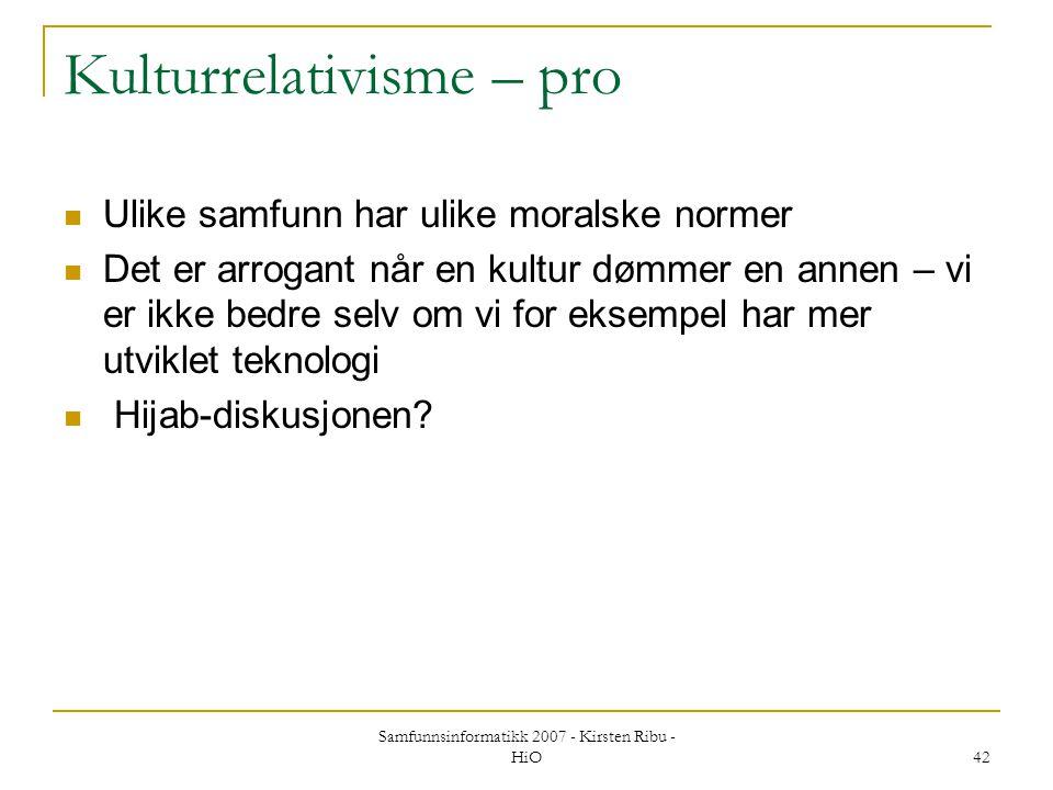 Samfunnsinformatikk 2007 - Kirsten Ribu - HiO 42 Kulturrelativisme – pro Ulike samfunn har ulike moralske normer Det er arrogant når en kultur dømmer
