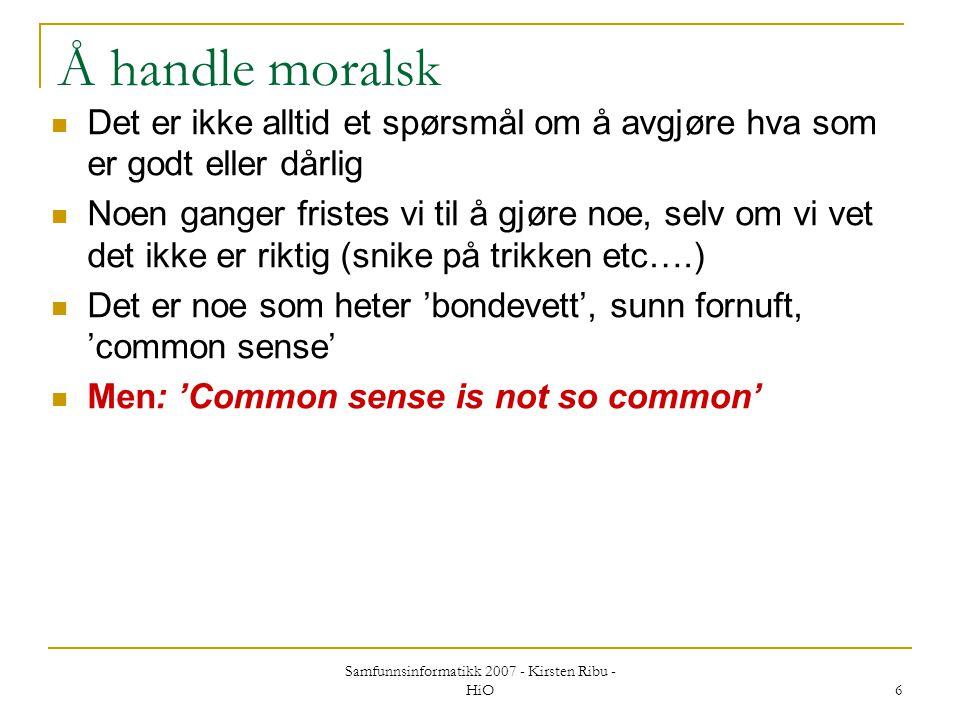 Samfunnsinformatikk 2007 - Kirsten Ribu - HiO 6 Å handle moralsk Det er ikke alltid et spørsmål om å avgjøre hva som er godt eller dårlig Noen ganger