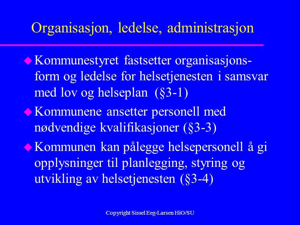 Copyright Sissel Eeg-Larsen HiO/SU Organisasjon, ledelse, administrasjon u Kommunestyret fastsetter organisasjons- form og ledelse for helsetjenesten i samsvar med lov og helseplan (§3-1) u Kommunene ansetter personell med nødvendige kvalifikasjoner (§3-3) u Kommunen kan pålegge helsepersonell å gi opplysninger til planlegging, styring og utvikling av helsetjenesten (§3-4)