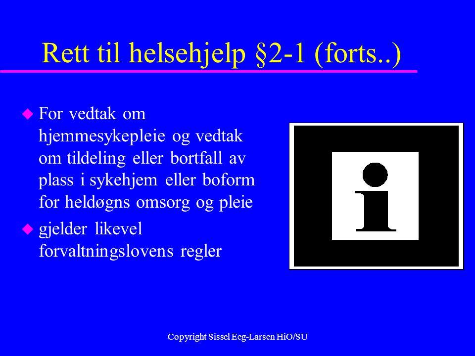 Copyright Sissel Eeg-Larsen HiO/SU Rett til helsehjelp §2-1 (forts..) u For vedtak om hjemmesykepleie og vedtak om tildeling eller bortfall av plass i sykehjem eller boform for heldøgns omsorg og pleie u gjelder likevel forvaltningslovens regler
