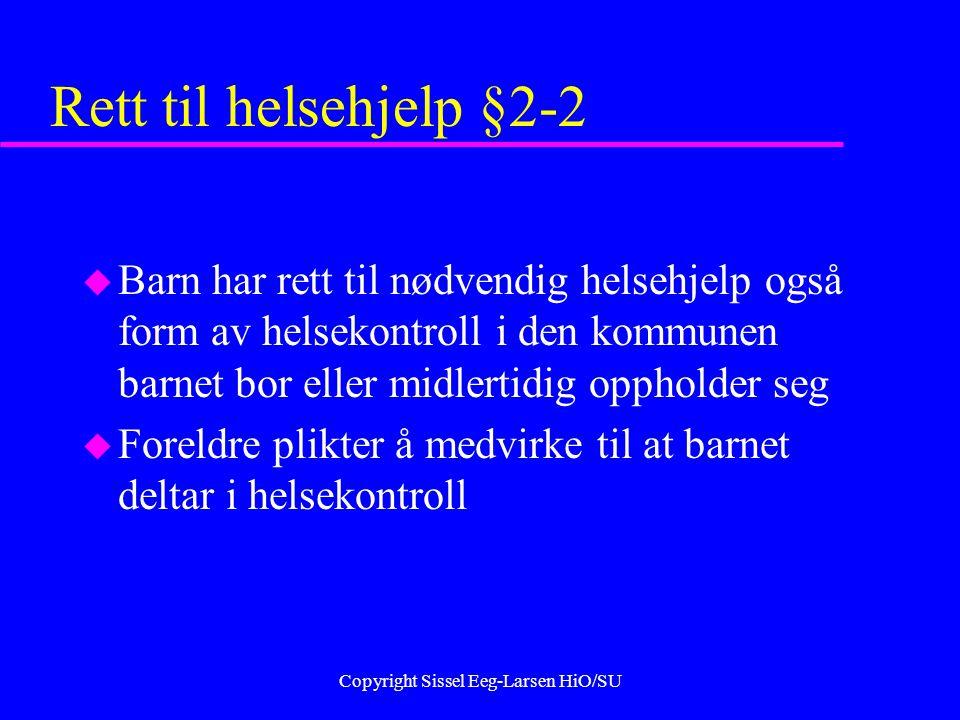 Copyright Sissel Eeg-Larsen HiO/SU Rett til helsehjelp §2-2 u Barn har rett til nødvendig helsehjelp også form av helsekontroll i den kommunen barnet bor eller midlertidig oppholder seg u Foreldre plikter å medvirke til at barnet deltar i helsekontroll