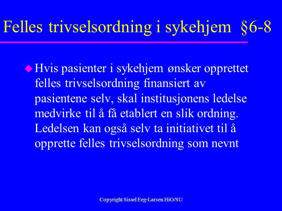 Copyright Sissel Eeg-Larsen HiO/SU Felles trivselsordning i sykehjem §6-8 u Hvis pasienter i sykehjem ønsker opprettet felles trivselsordning finansiert av pasientene selv, skal institusjonens ledelse medvirke til å få etablert en slik ordning.