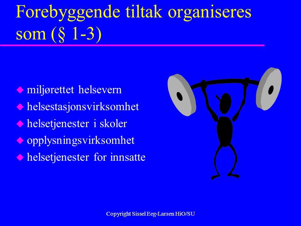Copyright Sissel Eeg-Larsen HiO/SU Forebyggende tiltak organiseres som (§ 1-3) u miljørettet helsevern u helsestasjonsvirksomhet u helsetjenester i skoler u opplysningsvirksomhet u helsetjenester for innsatte