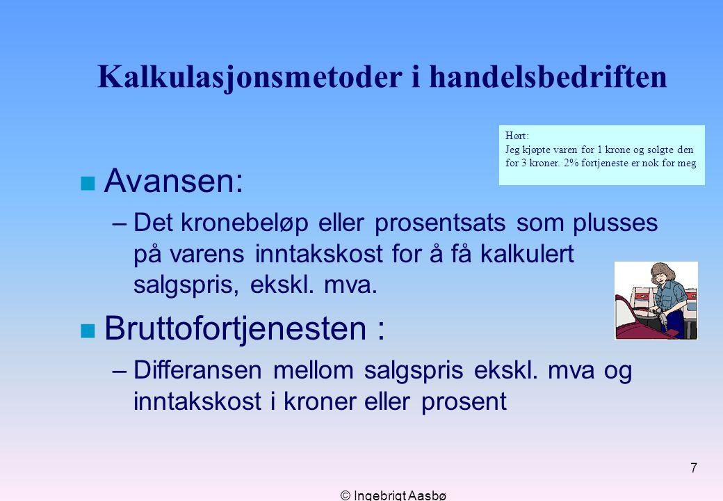 © Ingebrigt Aasbø 7 Kalkulasjonsmetoder i handelsbedriften n Avansen: –Det kronebeløp eller prosentsats som plusses på varens inntakskost for å få kal