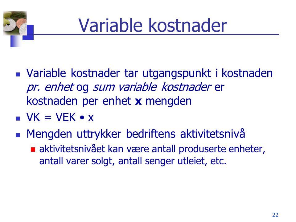 22 Variable kostnader Variable kostnader tar utgangspunkt i kostnaden pr. enhet og sum variable kostnader er kostnaden per enhet x mengden VK = VEK x
