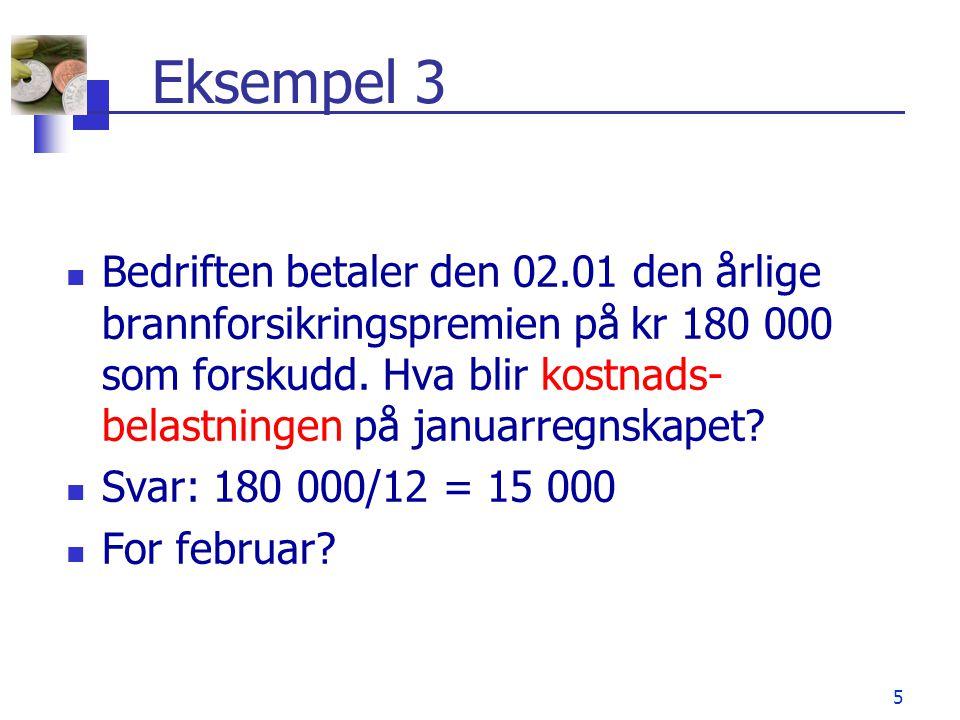 5 Eksempel 3 Bedriften betaler den 02.01 den årlige brannforsikringspremien på kr 180 000 som forskudd. Hva blir kostnads- belastningen på januarregns