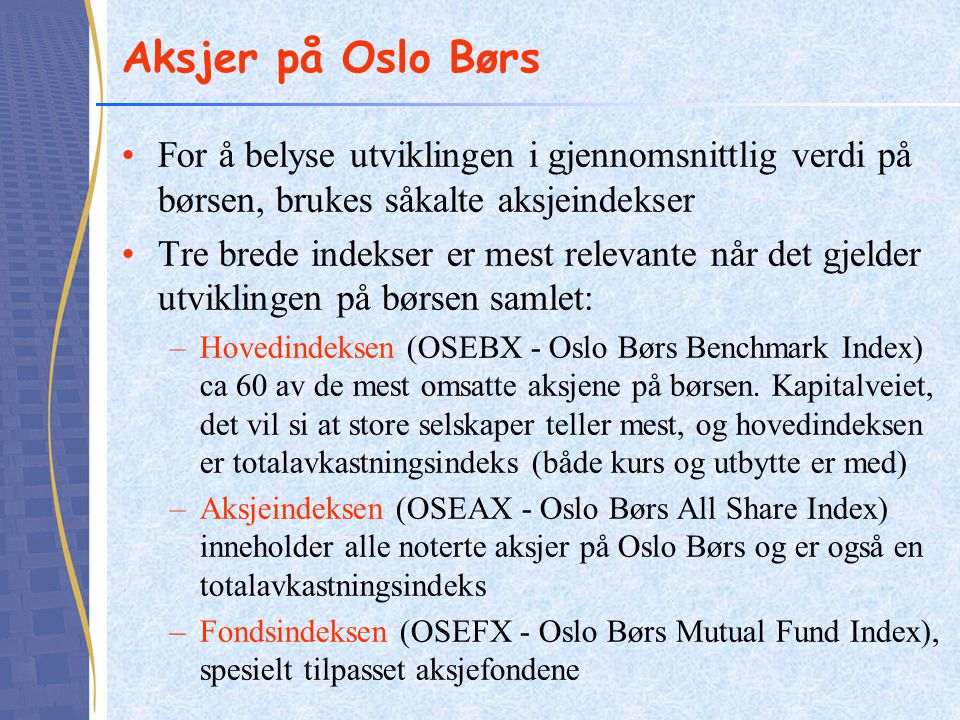 Aksjer på Oslo Børs For å belyse utviklingen i gjennomsnittlig verdi på børsen, brukes såkalte aksjeindekser Tre brede indekser er mest relevante når det gjelder utviklingen på børsen samlet: –Hovedindeksen (OSEBX - Oslo Børs Benchmark Index) ca 60 av de mest omsatte aksjene på børsen.
