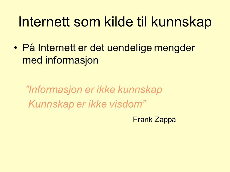 Internett som kilde til kunnskap På Internett er det uendelige mengder med informasjon Informasjon er ikke kunnskap Kunnskap er ikke visdom Frank Zappa