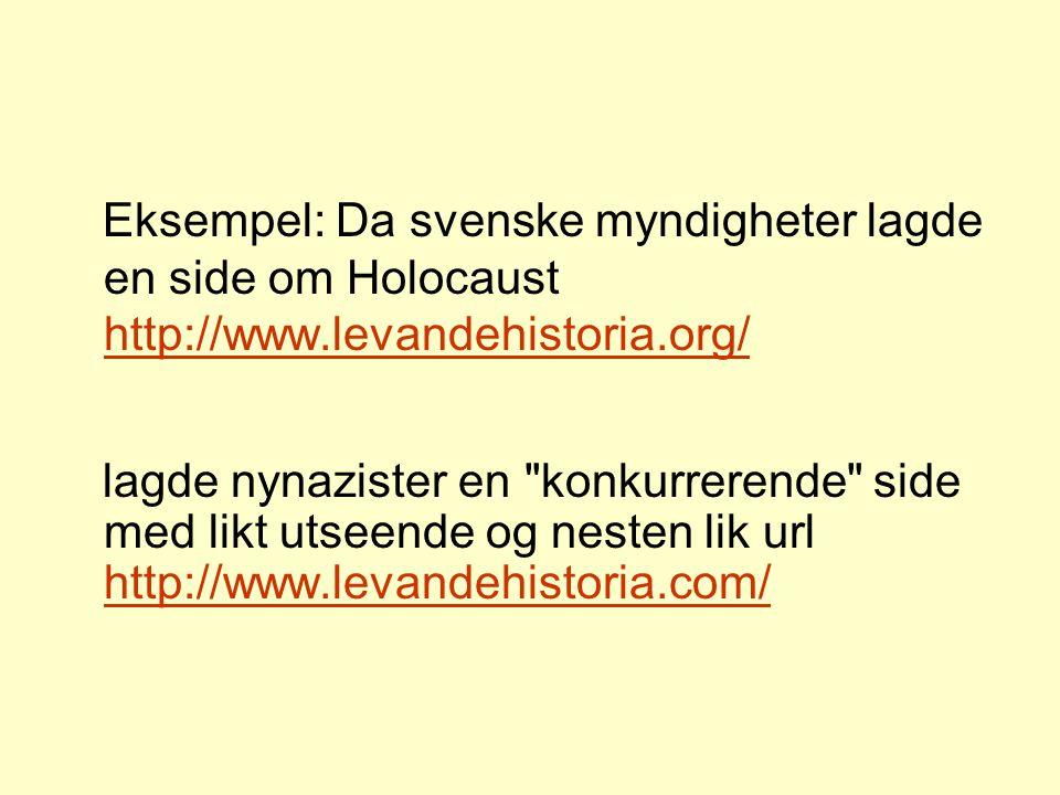 Eksempel: Da svenske myndigheter lagde en side om Holocaust http://www.levandehistoria.org/ http://www.levandehistoria.org/ lagde nynazister en konkurrerende side med likt utseende og nesten lik url http://www.levandehistoria.com/ http://www.levandehistoria.com/