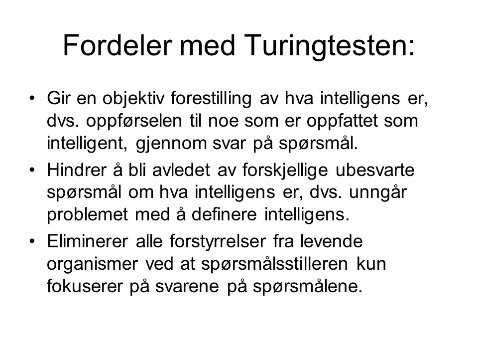 Fordeler med Turingtesten: Gir en objektiv forestilling av hva intelligens er, dvs. oppførselen til noe som er oppfattet som intelligent, gjennom svar