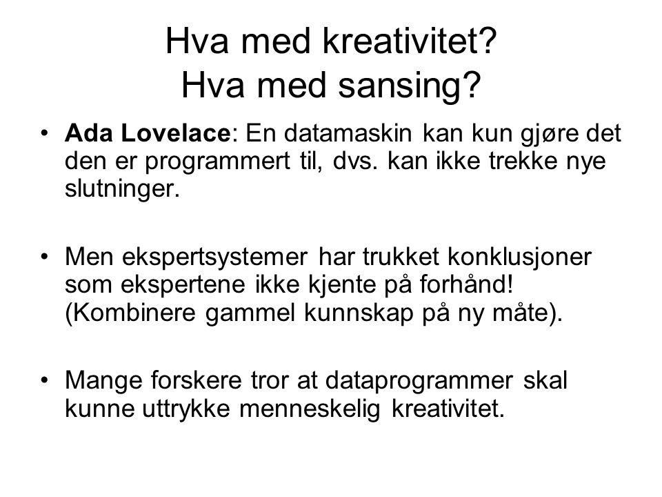 Hva med kreativitet? Hva med sansing? Ada Lovelace: En datamaskin kan kun gjøre det den er programmert til, dvs. kan ikke trekke nye slutninger. Men e