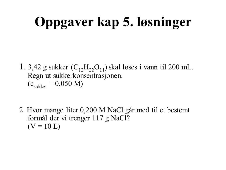 Oppgaver kap 5. løsninger 1. 3,42 g sukker (C 12 H 22 O 11 ) skal løses i vann til 200 mL. Regn ut sukkerkonsentrasjonen. (c sukker = 0,050 M) 2. Hvor