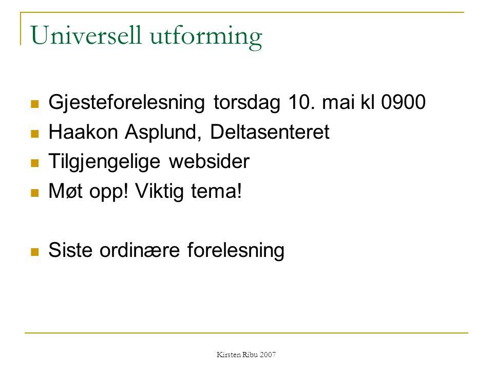 Kirsten Ribu 2007 Universell utforming Gjesteforelesning torsdag 10. mai kl 0900 Haakon Asplund, Deltasenteret Tilgjengelige websider Møt opp! Viktig