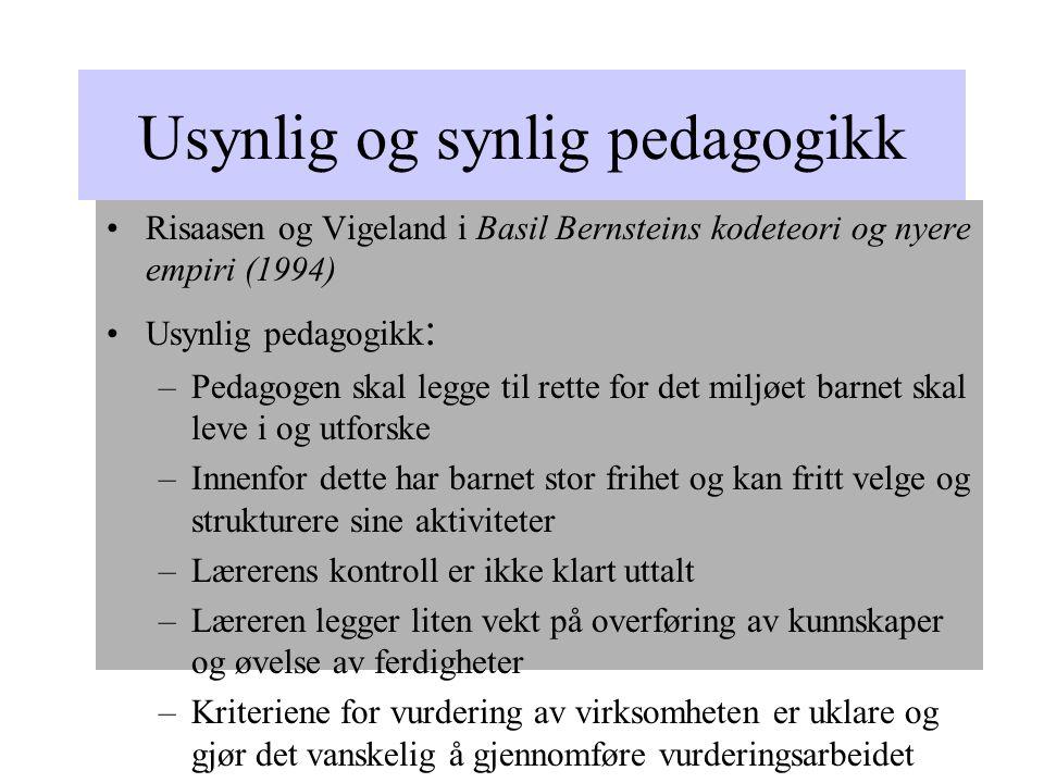 Usynlig og synlig pedagogikk Risaasen og Vigeland i Basil Bernsteins kodeteori og nyere empiri (1994) Usynlig pedagogikk : –Pedagogen skal legge til rette for det miljøet barnet skal leve i og utforske –Innenfor dette har barnet stor frihet og kan fritt velge og strukturere sine aktiviteter –Lærerens kontroll er ikke klart uttalt –Læreren legger liten vekt på overføring av kunnskaper og øvelse av ferdigheter –Kriteriene for vurdering av virksomheten er uklare og gjør det vanskelig å gjennomføre vurderingsarbeidet