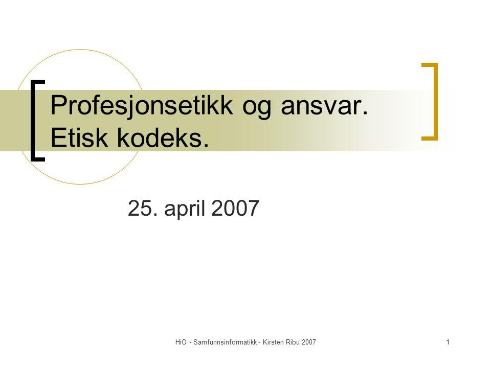 HiO - Samfunnsinformatikk - Kirsten Ribu 20071 Profesjonsetikk og ansvar. Etisk kodeks. 25. april 2007
