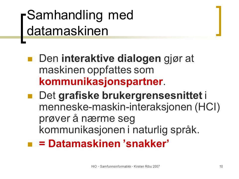 HiO - Samfunnsinformatikk - Kirsten Ribu 200710 Samhandling med datamaskinen Den interaktive dialogen gjør at maskinen oppfattes som kommunikasjonspartner.