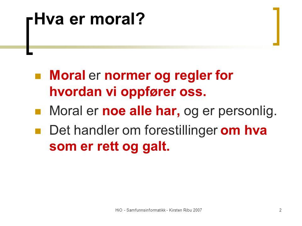 HiO - Samfunnsinformatikk - Kirsten Ribu 20072 Hva er moral? Moral er normer og regler for hvordan vi oppfører oss. Moral er noe alle har, og er perso
