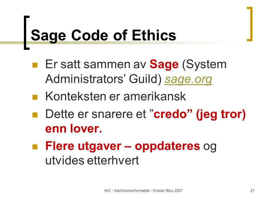 HiO - Samfunnsinformatikk - Kirsten Ribu 200721 Sage Code of Ethics Er satt sammen av Sage (System Administrators' Guild) sage.orgsage.org Konteksten er amerikansk Dette er snarere et credo (jeg tror) enn lover.