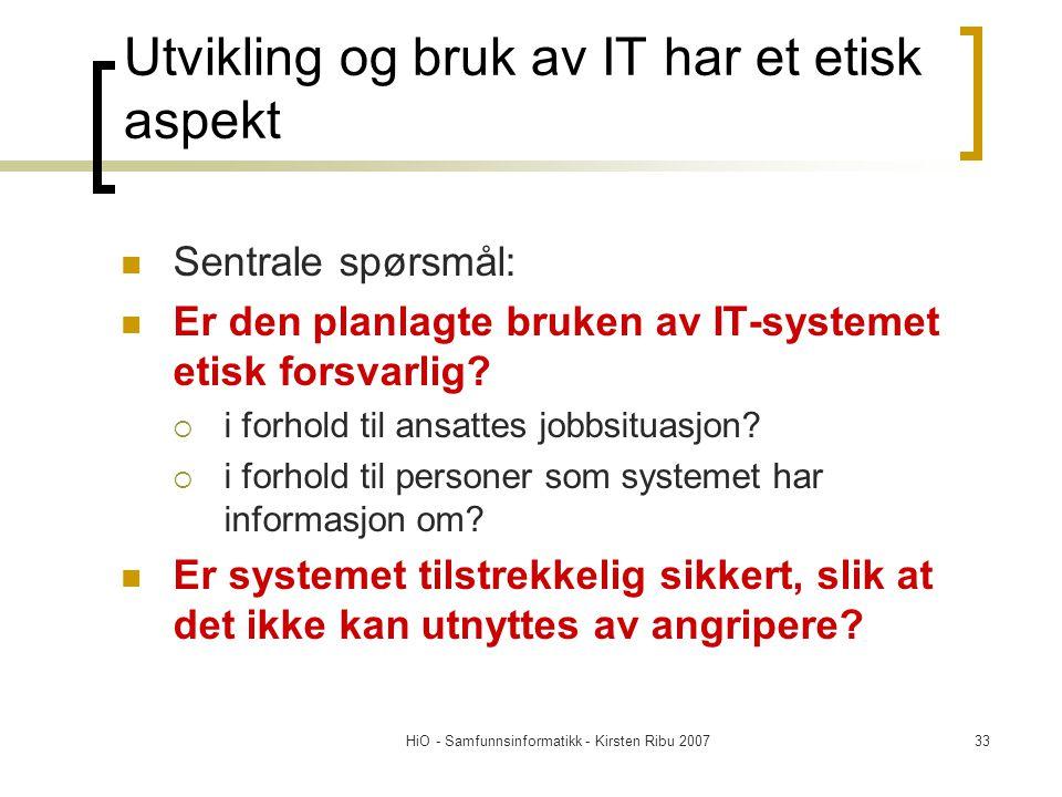 HiO - Samfunnsinformatikk - Kirsten Ribu 200733 Utvikling og bruk av IT har et etisk aspekt Sentrale spørsmål: Er den planlagte bruken av IT-systemet