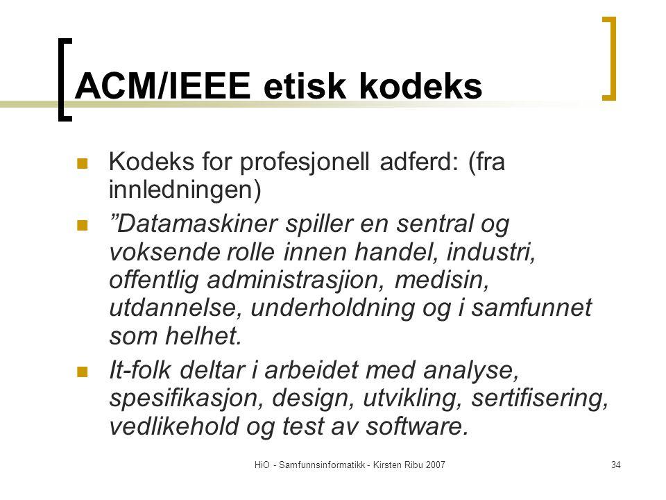 HiO - Samfunnsinformatikk - Kirsten Ribu 200734 ACM/IEEE etisk kodeks Kodeks for profesjonell adferd: (fra innledningen) Datamaskiner spiller en sentral og voksende rolle innen handel, industri, offentlig administrasjion, medisin, utdannelse, underholdning og i samfunnet som helhet.
