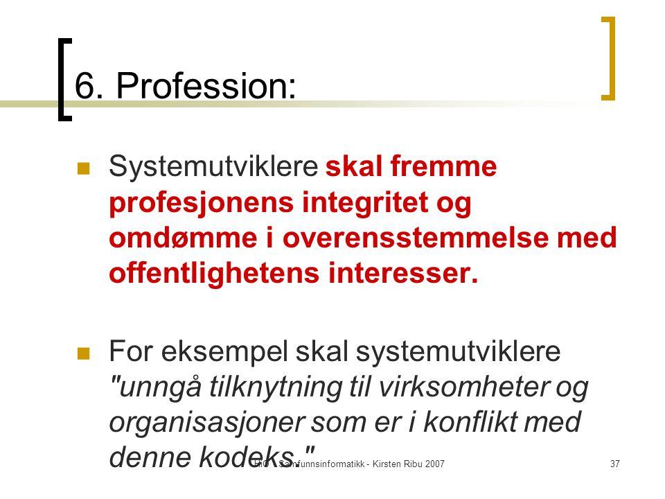 HiO - Samfunnsinformatikk - Kirsten Ribu 200737 6. Profession: Systemutviklere skal fremme profesjonens integritet og omdømme i overensstemmelse med o