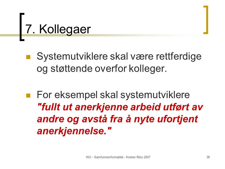 HiO - Samfunnsinformatikk - Kirsten Ribu 200738 7. Kollegaer Systemutviklere skal være rettferdige og støttende overfor kolleger. For eksempel skal sy