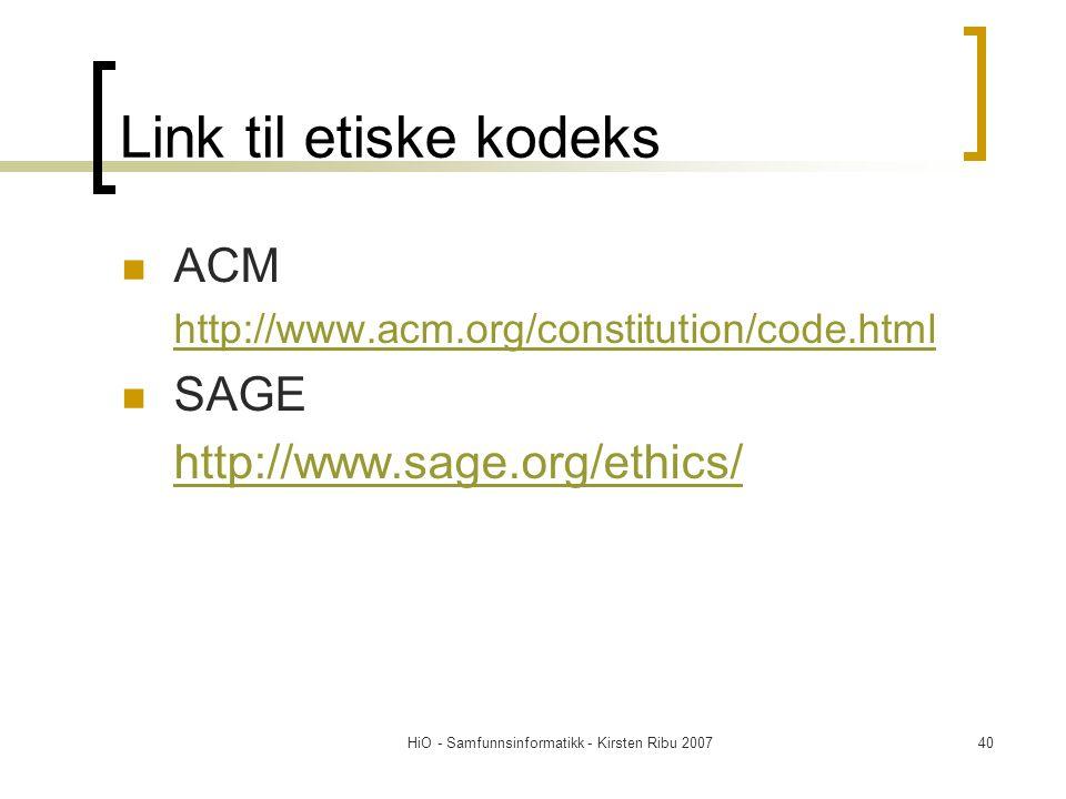 HiO - Samfunnsinformatikk - Kirsten Ribu 200740 Link til etiske kodeks ACM http://www.acm.org/constitution/code.html SAGE http://www.sage.org/ethics/
