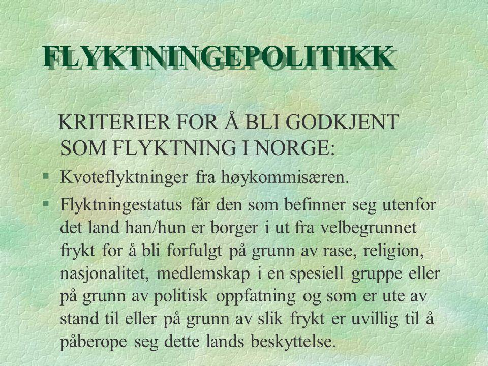 FLYKTNINGEPOLITIKK KRITERIER FOR Å BLI GODKJENT SOM FLYKTNING I NORGE: §Kvoteflyktninger fra høykommisæren. §Flyktningestatus får den som befinner seg