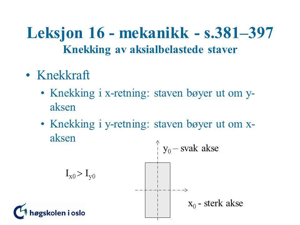 Leksjon 16 - mekanikk - s.381–397 Knekking av aksialbelastede staver Knekkraft Knekking i x-retning: staven bøyer ut om y- aksen Knekking i y-retning: